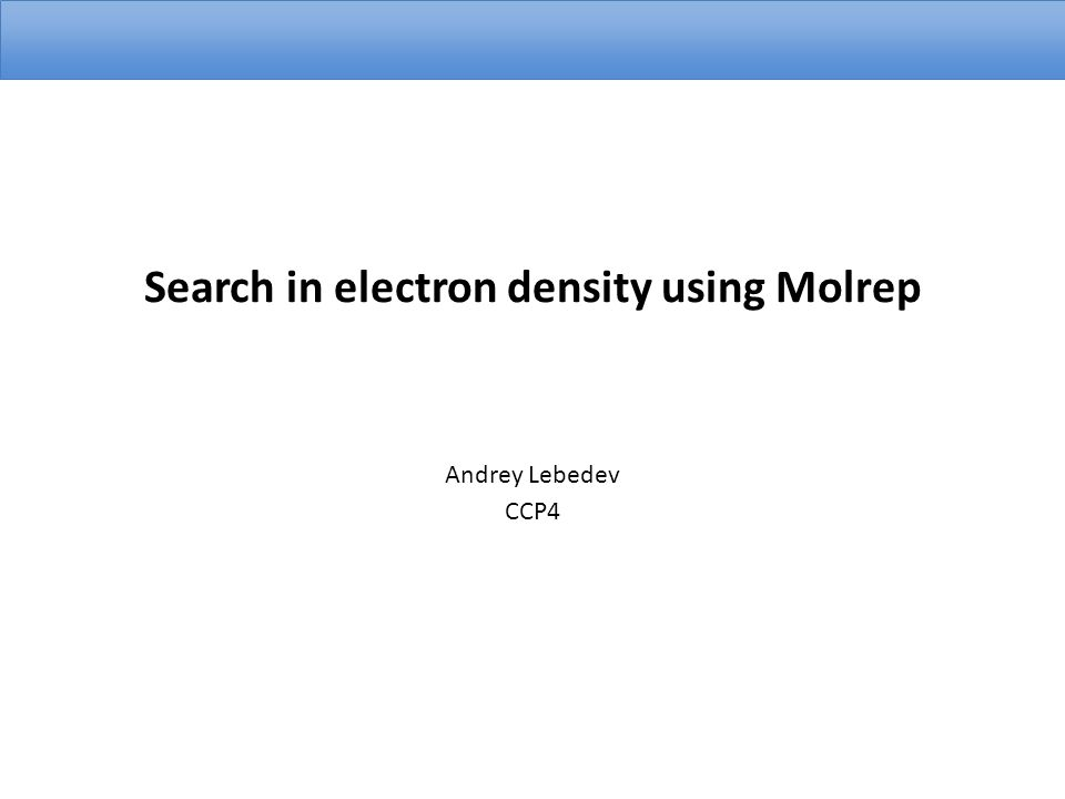 Search in electron density using Molrep Andrey Lebedev CCP4