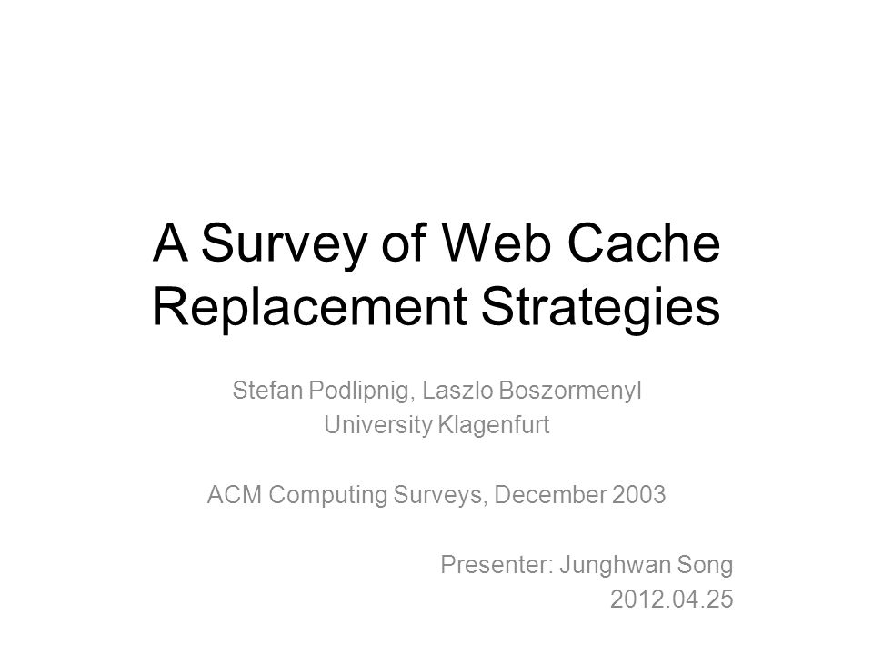 A Survey of Web Cache Replacement Strategies Stefan Podlipnig, Laszlo Boszormenyl University Klagenfurt ACM Computing Surveys, December 2003 Presenter: Junghwan Song 2012.04.25