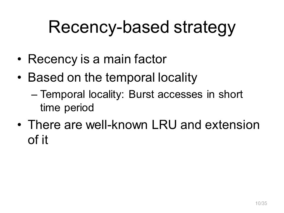 Recency-based strategy Recency is a main factor Based on the temporal locality –Temporal locality: Burst accesses in short time period There are well-known LRU and extension of it 10/35