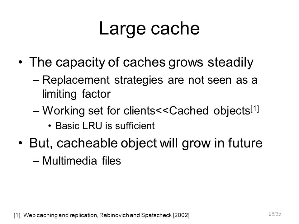 Large cache The capacity of caches grows steadily –Replacement strategies are not seen as a limiting factor –Working set for clients<<Cached objects [1] Basic LRU is sufficient But, cacheable object will grow in future –Multimedia files [1].