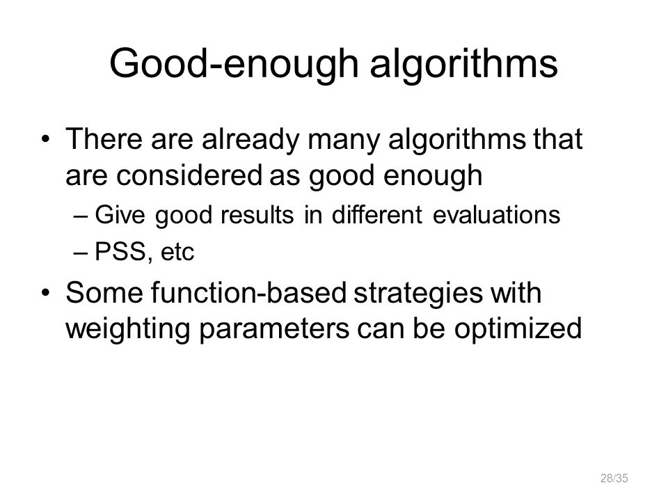 Good-enough algorithms There are already many algorithms that are considered as good enough –Give good results in different evaluations –PSS, etc Some function-based strategies with weighting parameters can be optimized 28/35
