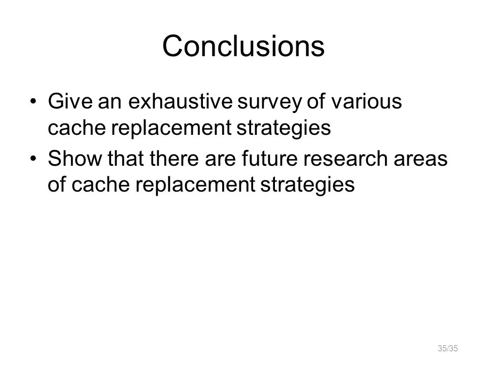 Conclusions Give an exhaustive survey of various cache replacement strategies Show that there are future research areas of cache replacement strategies 35/35