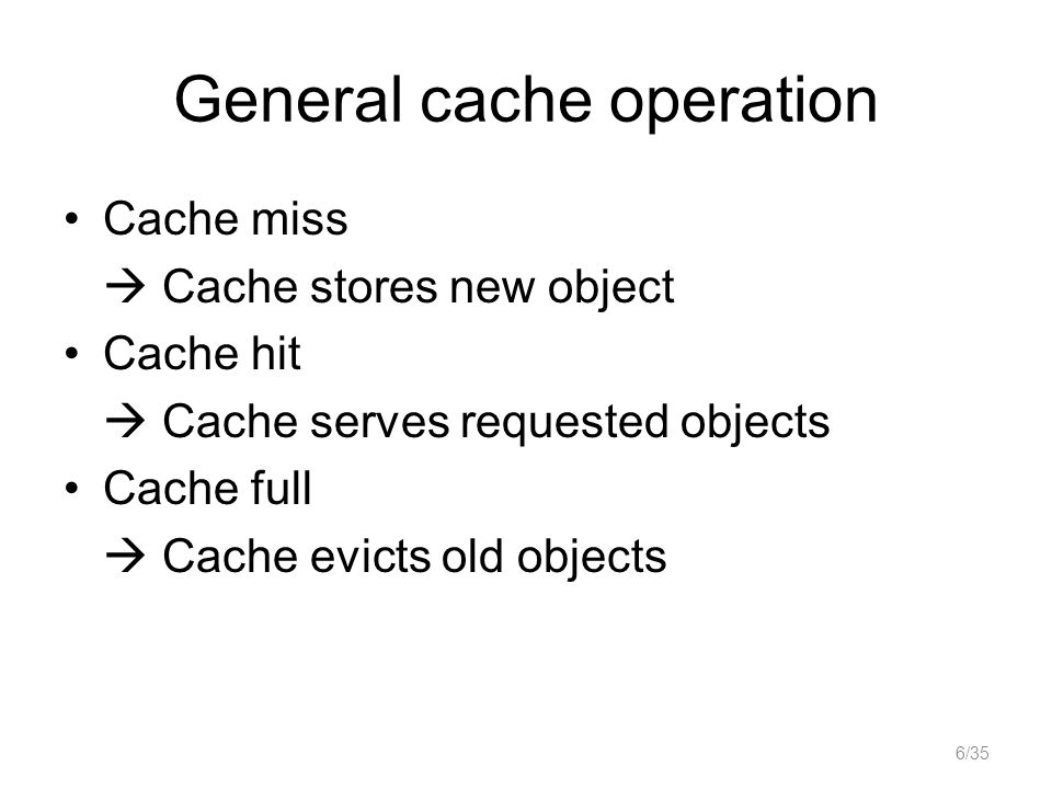 General cache operation Cache miss Cache stores new object Cache hit Cache serves requested objects Cache full Cache evicts old objects 6/35