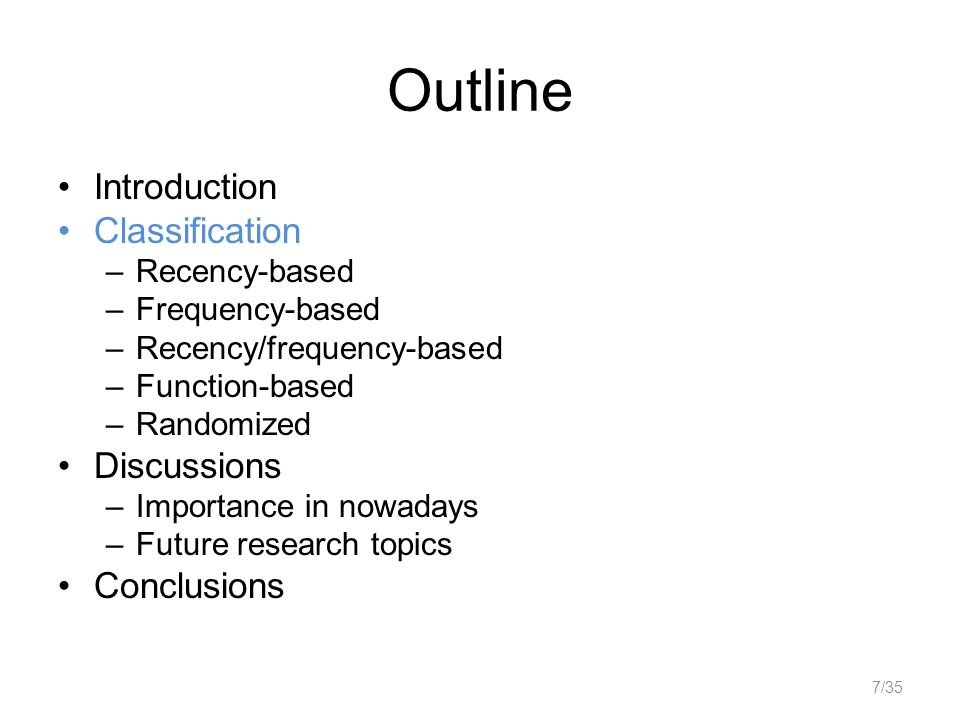 Outline Introduction Classification –Recency-based –Frequency-based –Recency/frequency-based –Function-based –Randomized Discussions –Importance in nowadays –Future research topics Conclusions 7/35