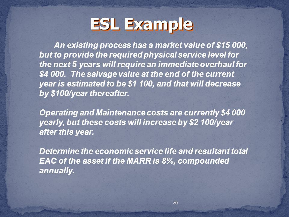 26 ESL Example An existing process has a market value of $15 000, but to provide the required physical service level for the next 5 years will require an immediate overhaul for $4 000.