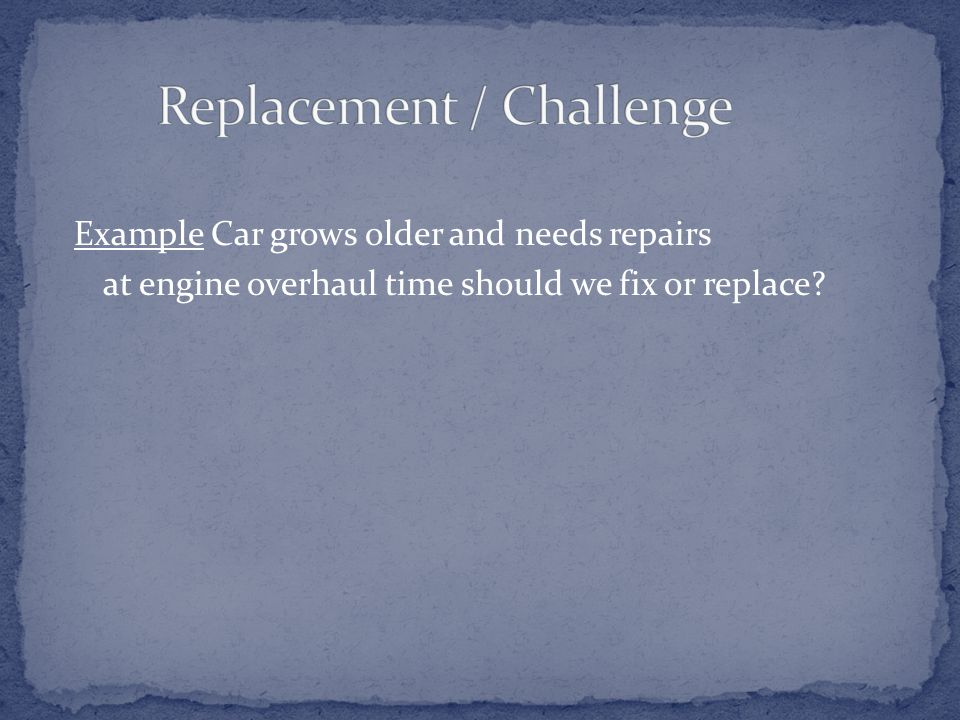 Example Car grows older and needs repairs at engine overhaul time should we fix or replace?