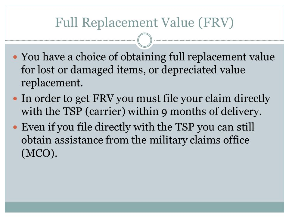 Full Replacement Value (FRV) You have a choice of obtaining full replacement value for lost or damaged items, or depreciated value replacement.