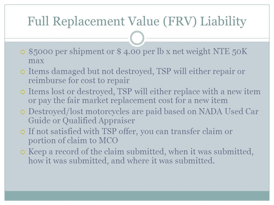 Full Replacement Value (FRV) Liability $5000 per shipment or $ 4.00 per lb x net weight NTE 50K max Items damaged but not destroyed, TSP will either repair or reimburse for cost to repair Items lost or destroyed, TSP will either replace with a new item or pay the fair market replacement cost for a new item Destroyed/lost motorcycles are paid based on NADA Used Car Guide or Qualified Appraiser If not satisfied with TSP offer, you can transfer claim or portion of claim to MCO Keep a record of the claim submitted, when it was submitted, how it was submitted, and where it was submitted.