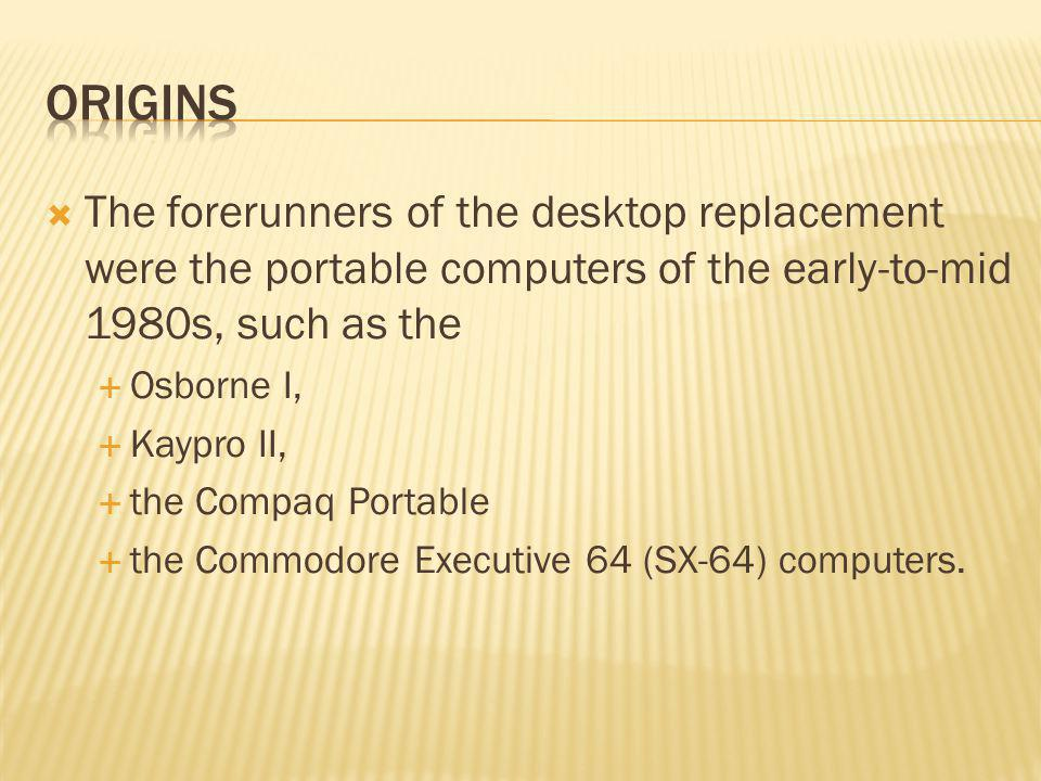 The forerunners of the desktop replacement were the portable computers of the early-to-mid 1980s, such as the Osborne I, Kaypro II, the Compaq Portable the Commodore Executive 64 (SX-64) computers.