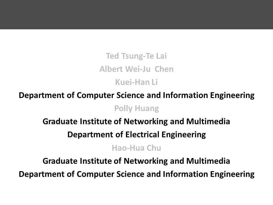 Ted Tsung-Te Lai Albert Wei-Ju Chen Kuei-Han Li Department of Computer Science and Information Engineering Polly Huang Graduate Institute of Networking and Multimedia Department of Electrical Engineering Hao-Hua Chu Graduate Institute of Networking and Multimedia Department of Computer Science and Information Engineering