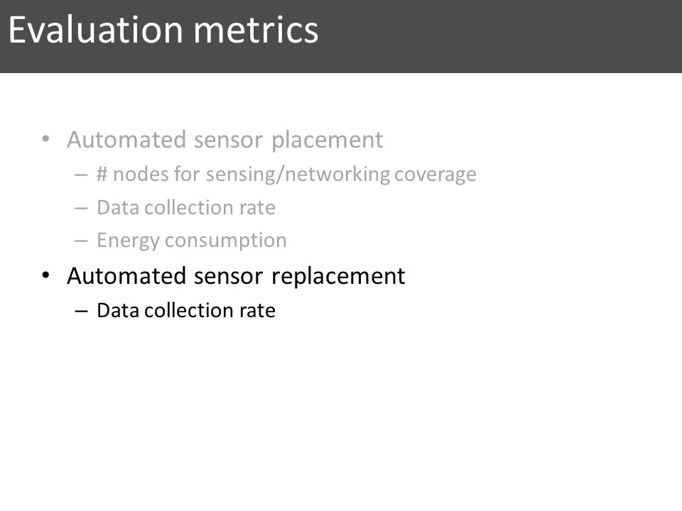 Evaluation metrics Automated sensor placement – # nodes for sensing/networking coverage – Data collection rate – Energy consumption Automated sensor replacement – Data collection rate