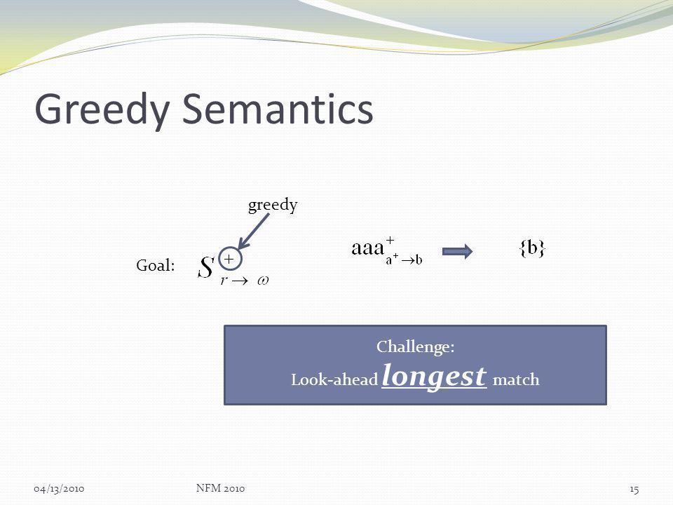 Greedy Semantics 04/13/2010NFM 201015 Goal: greedy Challenge: Look-ahead longest match