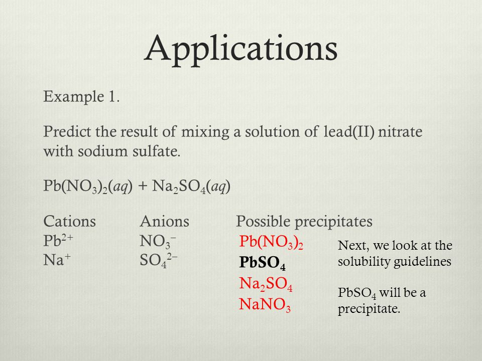 Example 1. Predict the result of mixing a solution of lead(II) nitrate with sodium sulfate. Pb(NO 3 ) 2 ( aq ) + Na 2 SO 4 ( aq ) CationsAnionsPossibl