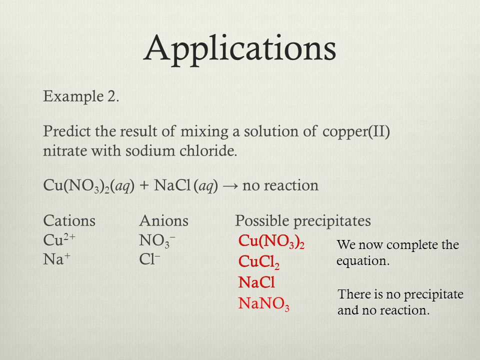 Example 2. Predict the result of mixing a solution of copper(II) nitrate with sodium chloride. Cu(NO 3 ) 2 ( aq ) + NaCl ( aq ) no reaction CationsAni