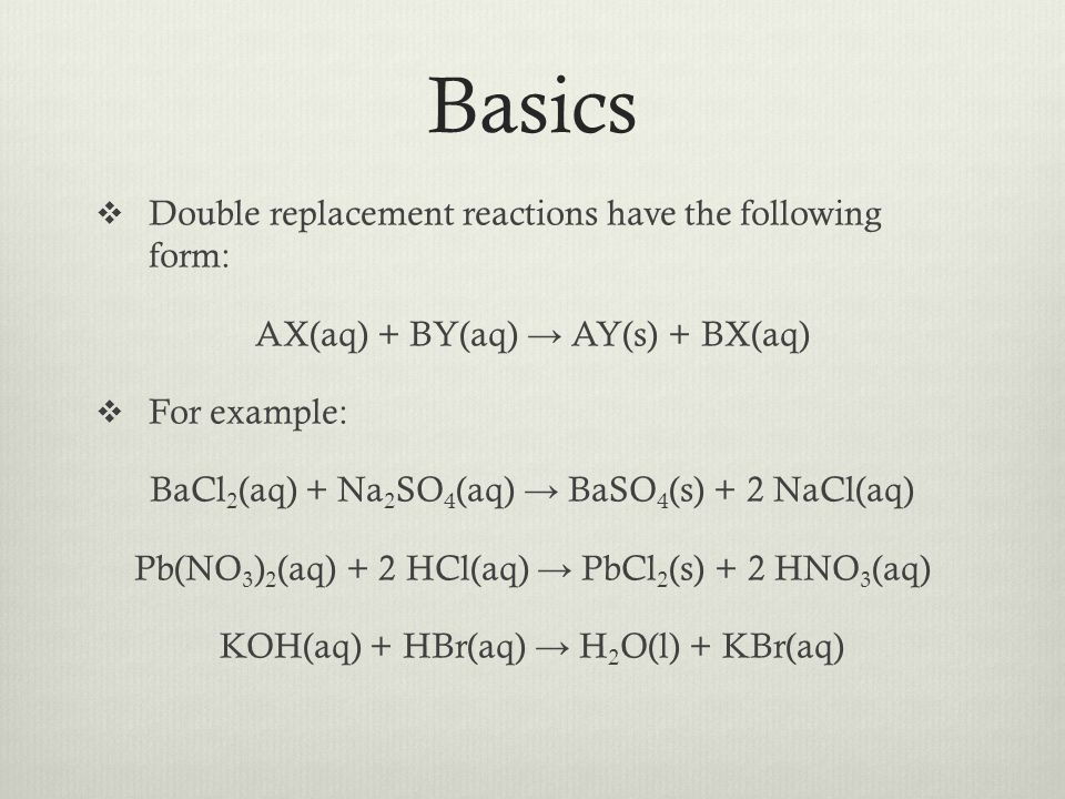 Basics Double replacement reactions have the following form: AX(aq) + BY(aq) AY(s) + BX(aq) For example: BaCl 2 (aq) + Na 2 SO 4 (aq) BaSO 4 (s) + 2 N