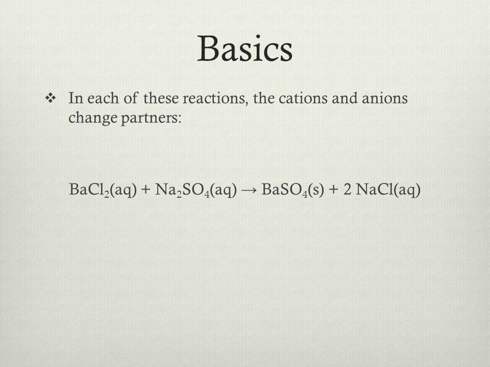 Basics In each of these reactions, the cations and anions change partners: BaCl 2 (aq) + Na 2 SO 4 (aq) BaSO 4 (s) + 2 NaCl(aq)
