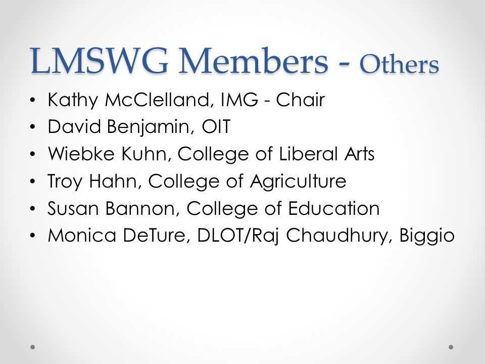LMSWG Members - Others Kathy McClelland, IMG - Chair David Benjamin, OIT Wiebke Kuhn, College of Liberal Arts Troy Hahn, College of Agriculture Susan Bannon, College of Education Monica DeTure, DLOT/Raj Chaudhury, Biggio