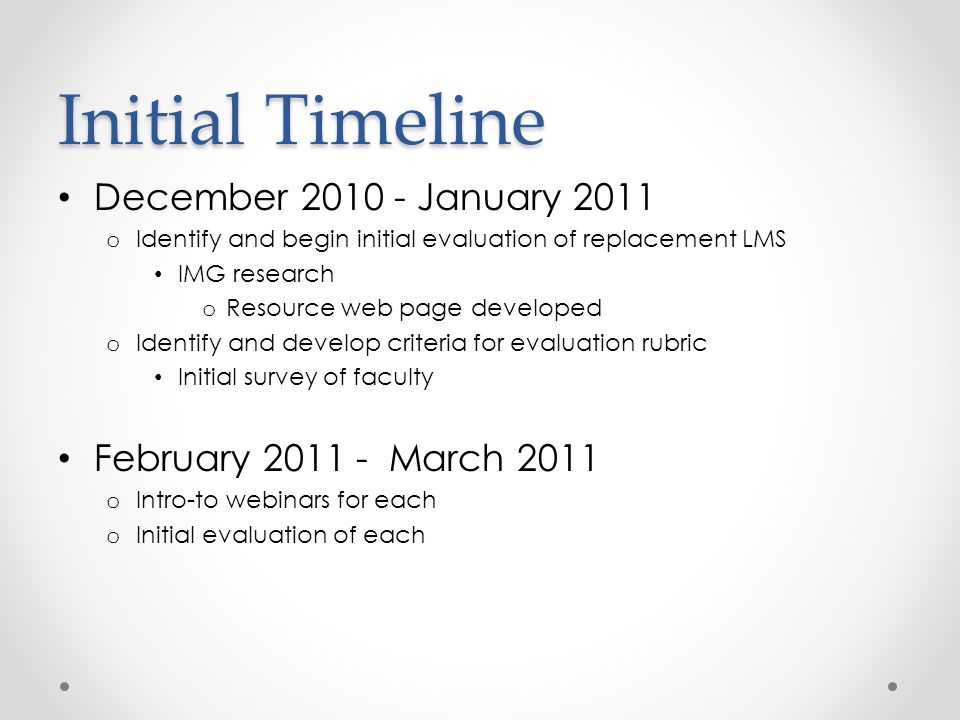 Initial Timeline December 2010 - January 2011 o Identify and begin initial evaluation of replacement LMS IMG research o Resource web page developed o Identify and develop criteria for evaluation rubric Initial survey of faculty February 2011 - March 2011 o Intro-to webinars for each o Initial evaluation of each