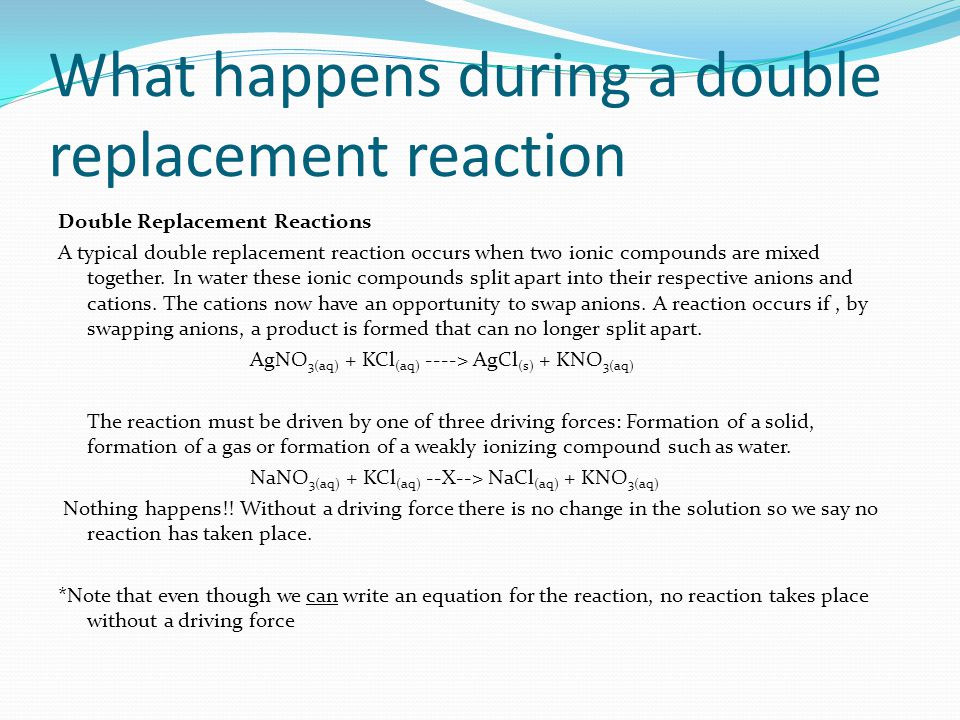 What happens during a double replacement reaction Double Replacement Reactions A typical double replacement reaction occurs when two ionic compounds are mixed together.