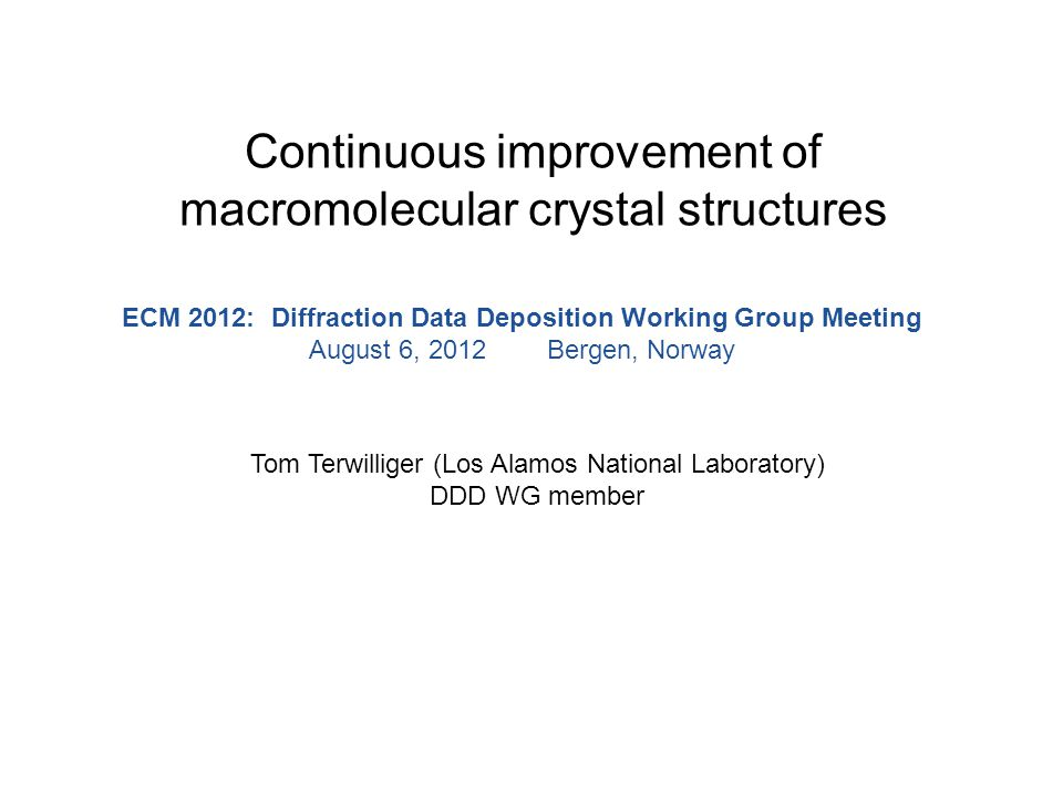 Continuous improvement of macromolecular crystal structures Tom Terwilliger (Los Alamos National Laboratory) DDD WG member ECM 2012: Diffraction Data Deposition Working Group Meeting August 6, 2012 Bergen, Norway