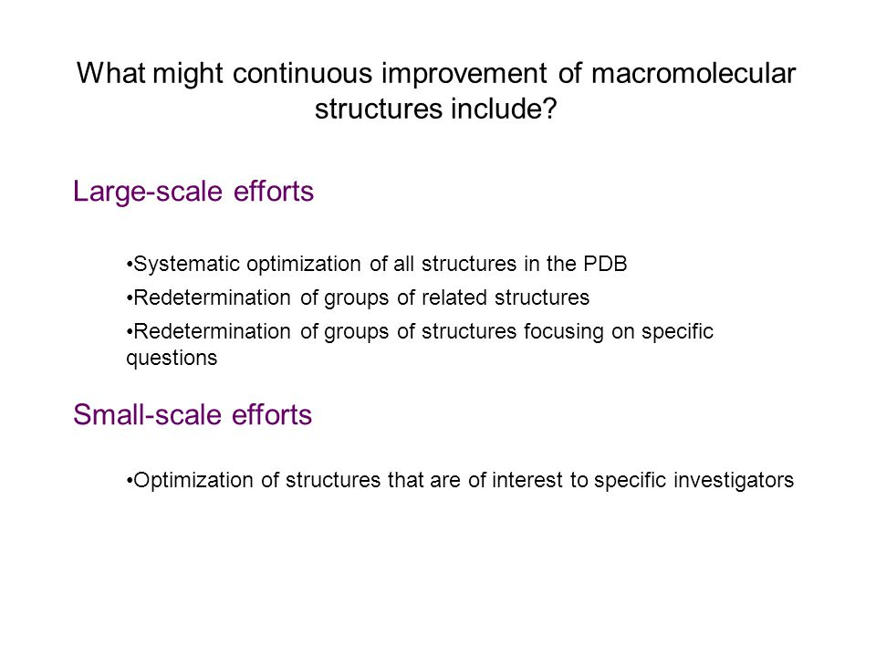 What might continuous improvement of macromolecular structures include? Large-scale efforts Systematic optimization of all structures in the PDB Redet