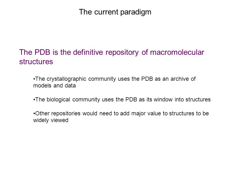 The current paradigm The PDB is the definitive repository of macromolecular structures The crystallographic community uses the PDB as an archive of models and data The biological community uses the PDB as its window into structures Other repositories would need to add major value to structures to be widely viewed