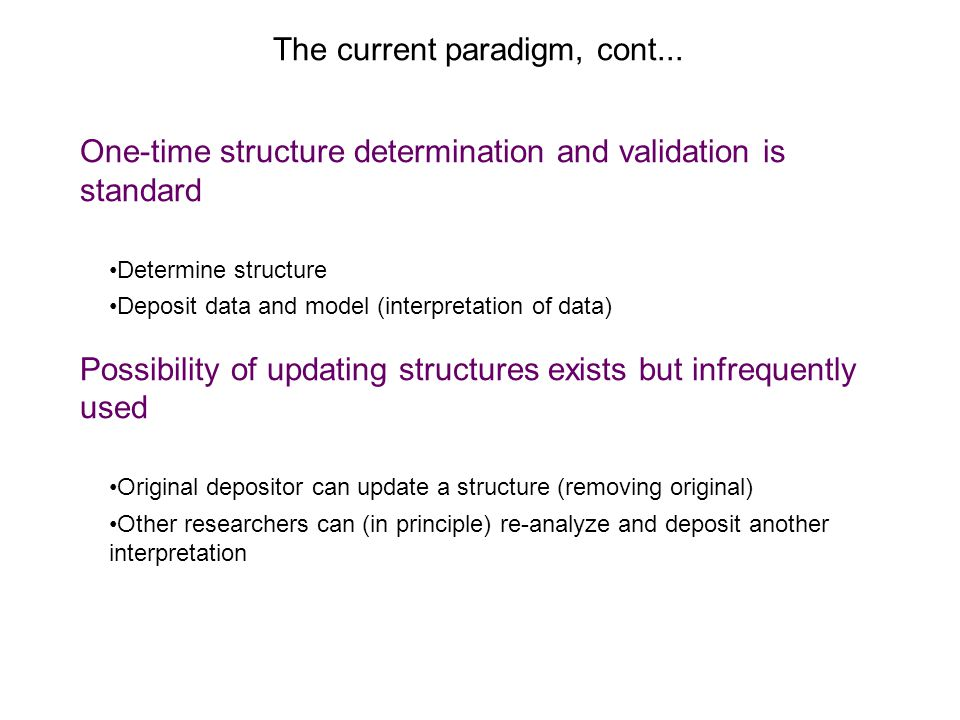 The current paradigm, cont... One-time structure determination and validation is standard Determine structure Deposit data and model (interpretation o