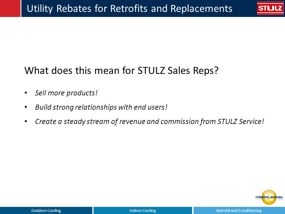Outdoor CoolingIndoor CoolingRetrofit and Conditioning Utility Rebates for Retrofits and Replacements What does this mean for STULZ Sales Reps? Sell m