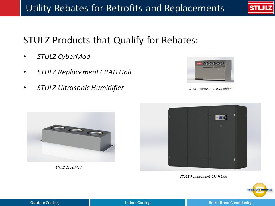 Outdoor CoolingIndoor CoolingRetrofit and Conditioning Utility Rebates for Retrofits and Replacements STULZ Products that Qualify for Rebates: STULZ CyberMod STULZ Replacement CRAH Unit STULZ Ultrasonic Humidifier STULZ CyberMod STULZ Replacement CRAH Unit STULZ Ultrasonic Humidifier