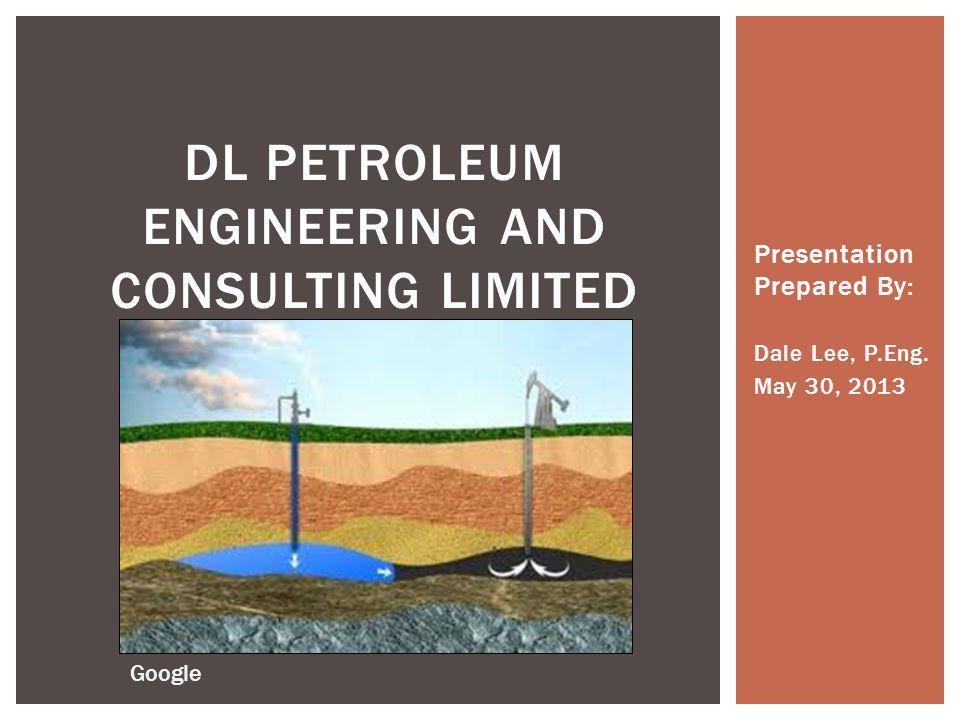 Presentation Prepared By: Dale Lee, P.Eng. May 30, 2013 DL PETROLEUM ENGINEERING AND CONSULTING LIMITED Google