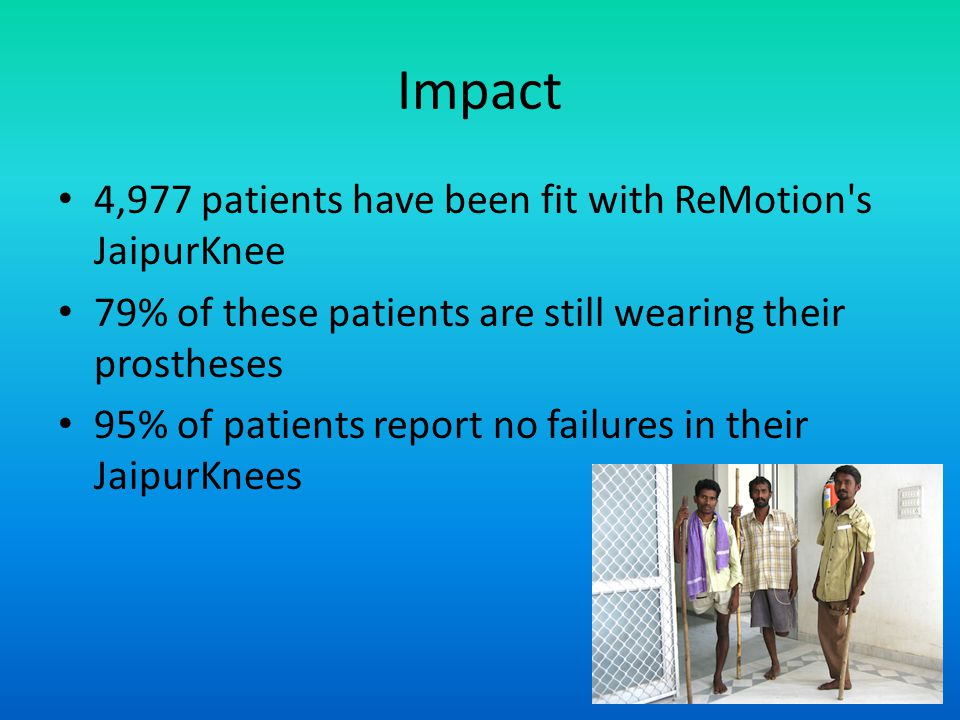 Impact 4,977 patients have been fit with ReMotion's JaipurKnee 79% of these patients are still wearing their prostheses 95% of patients report no fail