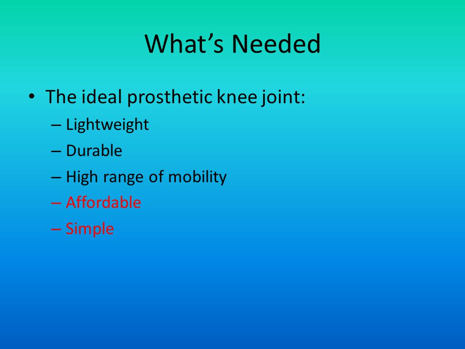 Whats Needed The ideal prosthetic knee joint: – Lightweight – Durable – High range of mobility – Affordable – Simple
