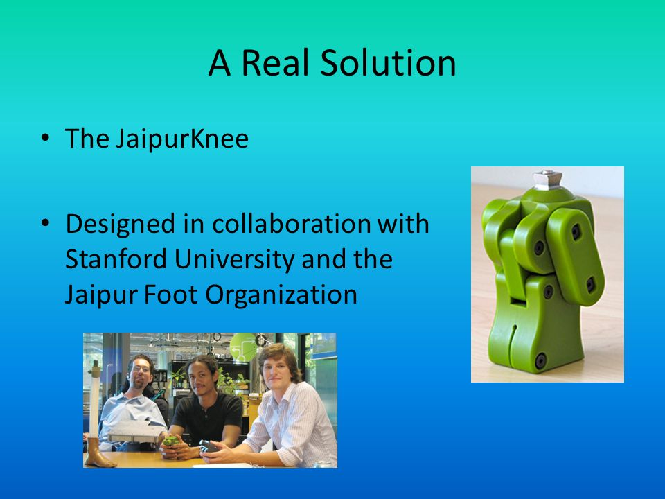 A Real Solution The JaipurKnee Designed in collaboration with Stanford University and the Jaipur Foot Organization