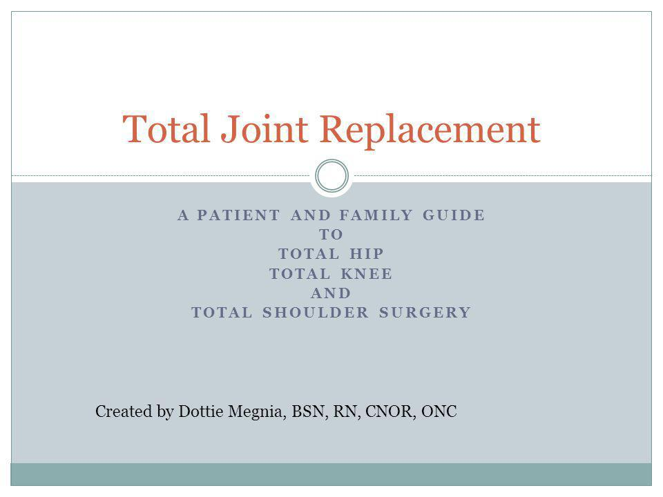 A PATIENT AND FAMILY GUIDE TO TOTAL HIP TOTAL KNEE AND TOTAL SHOULDER SURGERY Total Joint Replacement Created by Dottie Megnia, BSN, RN, CNOR, ONC
