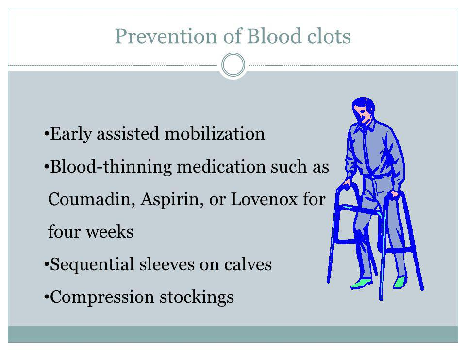 Prevention of Blood clots Early assisted mobilization Blood-thinning medication such as Coumadin, Aspirin, or Lovenox for four weeks Sequential sleeve