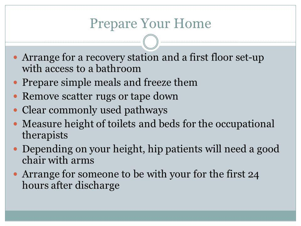 Prepare Your Home Arrange for a recovery station and a first floor set-up with access to a bathroom Prepare simple meals and freeze them Remove scatte