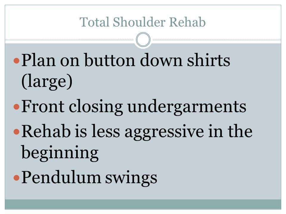 Total Shoulder Rehab Plan on button down shirts (large) Front closing undergarments Rehab is less aggressive in the beginning Pendulum swings