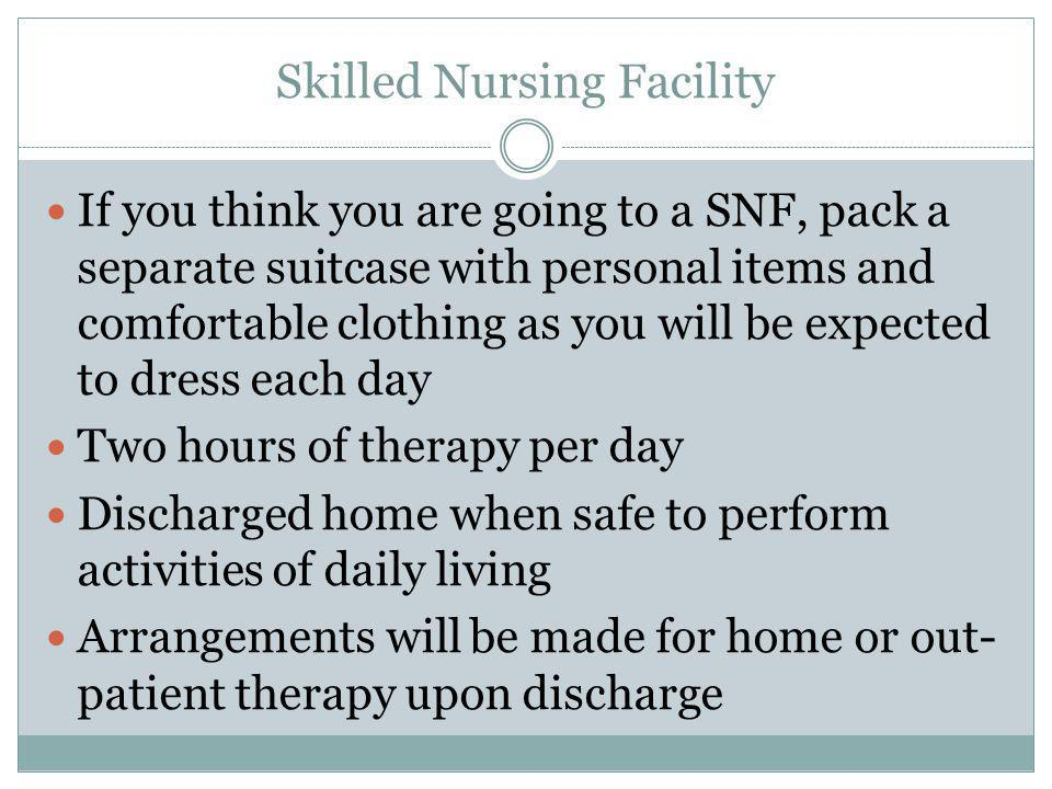 Skilled Nursing Facility If you think you are going to a SNF, pack a separate suitcase with personal items and comfortable clothing as you will be exp