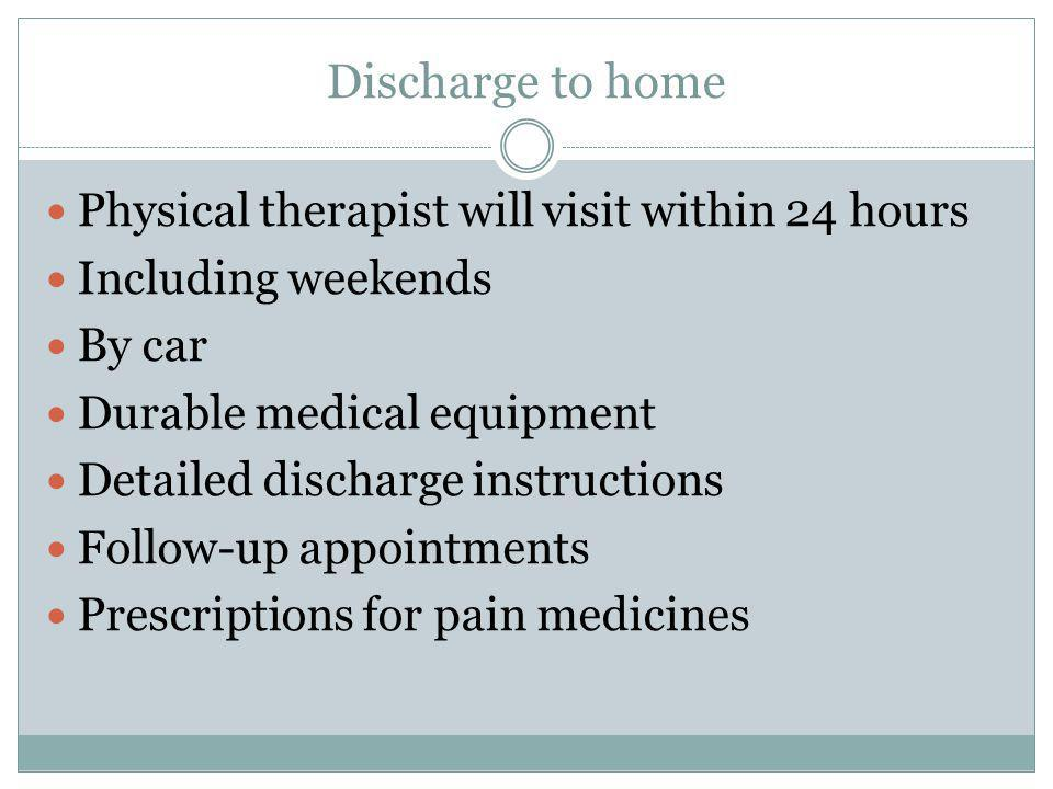 Discharge to home Physical therapist will visit within 24 hours Including weekends By car Durable medical equipment Detailed discharge instructions Fo