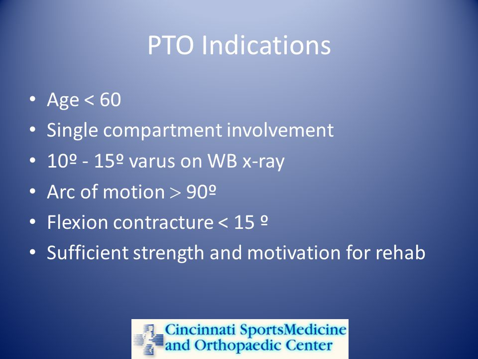 PTO Indications Age < 60 Single compartment involvement 10º - 15º varus on WB x-ray Arc of motion 90º Flexion contracture < 15 º Sufficient strength and motivation for rehab