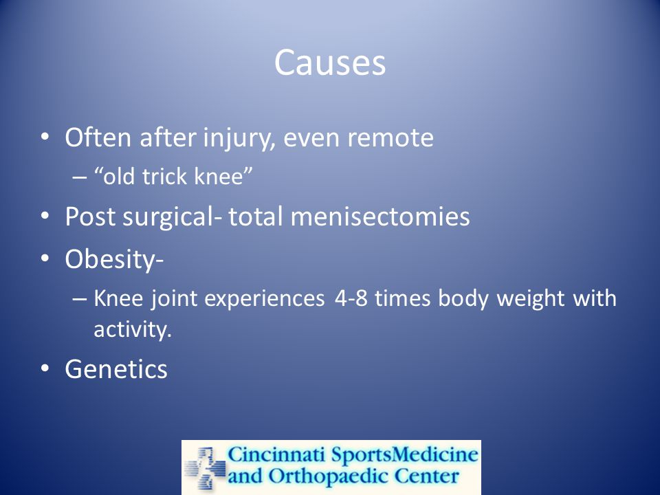 Causes Often after injury, even remote – old trick knee Post surgical- total menisectomies Obesity- – Knee joint experiences 4-8 times body weight with activity.