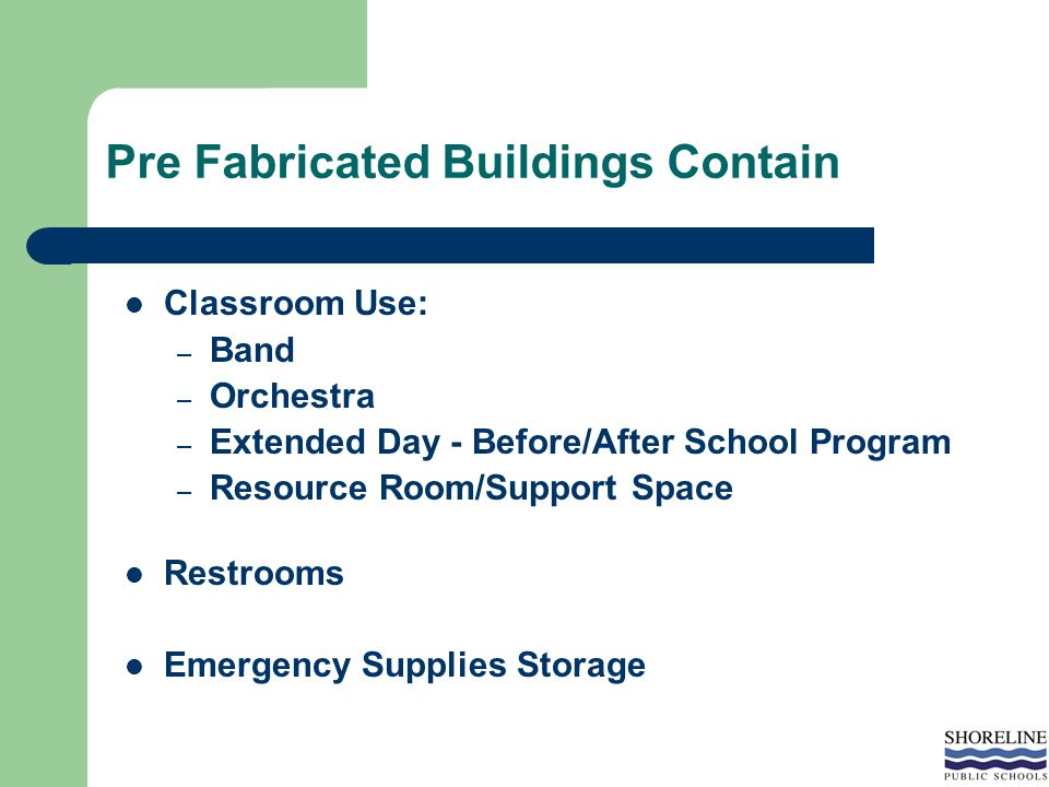 Pre Fabricated Buildings Contain Classroom Use: – Band – Orchestra – Extended Day - Before/After School Program – Resource Room/Support Space Restrooms Emergency Supplies Storage