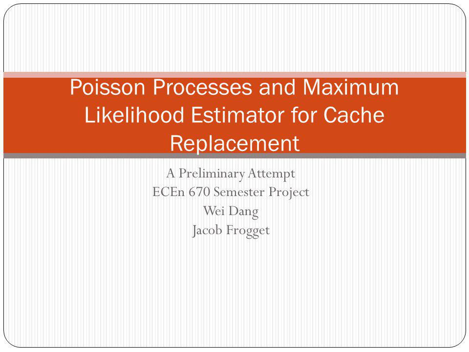 A Preliminary Attempt ECEn 670 Semester Project Wei Dang Jacob Frogget Poisson Processes and Maximum Likelihood Estimator for Cache Replacement