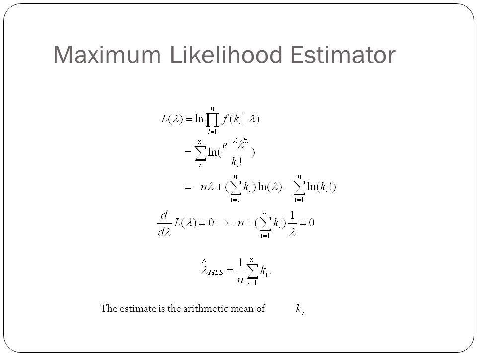 Maximum Likelihood Estimator The estimate is the arithmetic mean of
