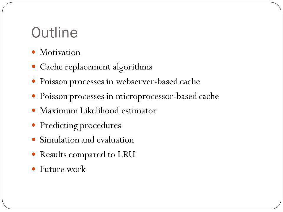 Outline Motivation Cache replacement algorithms Poisson processes in webserver-based cache Poisson processes in microprocessor-based cache Maximum Likelihood estimator Predicting procedures Simulation and evaluation Results compared to LRU Future work