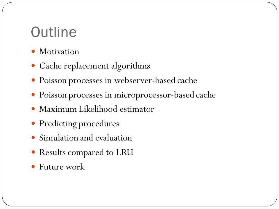 Outline Motivation Cache replacement algorithms Poisson processes in webserver-based cache Poisson processes in microprocessor-based cache Maximum Lik