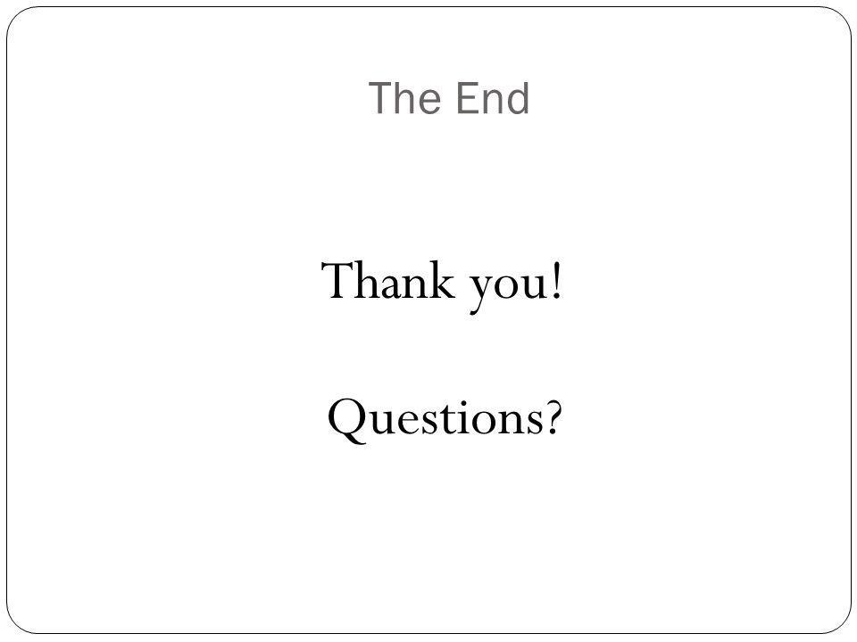 The End Thank you! Questions