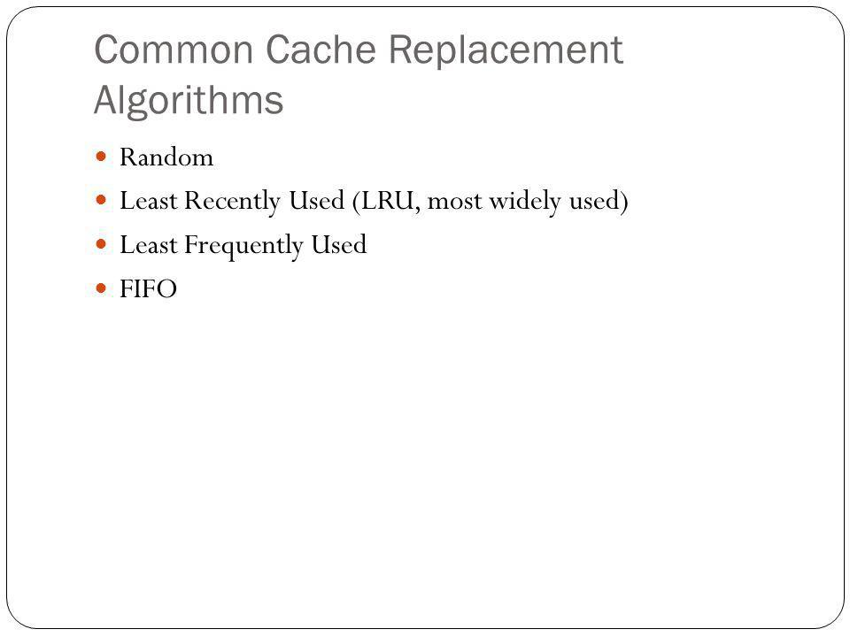 Common Cache Replacement Algorithms Random Least Recently Used (LRU, most widely used) Least Frequently Used FIFO