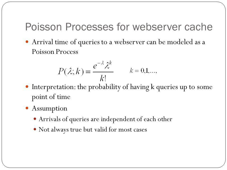 Poisson Processes for webserver cache Arrival time of queries to a webserver can be modeled as a Poisson Process Interpretation: the probability of having k queries up to some point of time Assumption Arrivals of queries are independent of each other Not always true but valid for most cases