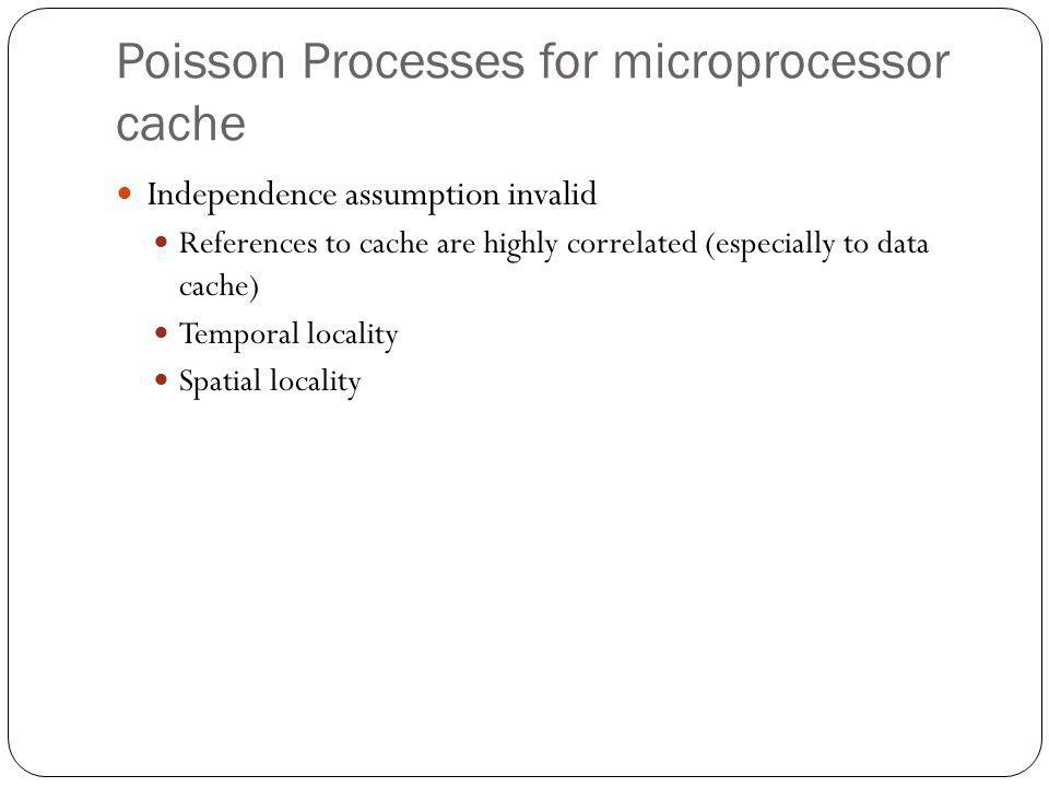 Poisson Processes for microprocessor cache Independence assumption invalid References to cache are highly correlated (especially to data cache) Temporal locality Spatial locality